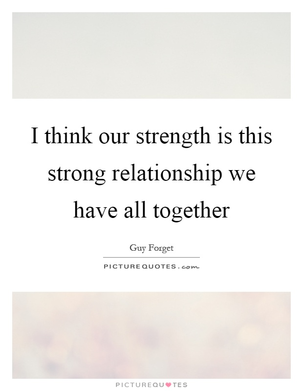 I think our strength is this strong relationship we have all together Picture Quote #1