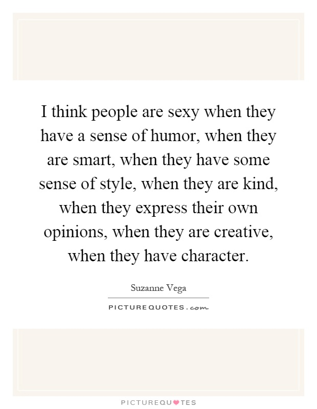 I think people are sexy when they have a sense of humor, when they are smart, when they have some sense of style, when they are kind, when they express their own opinions, when they are creative, when they have character Picture Quote #1