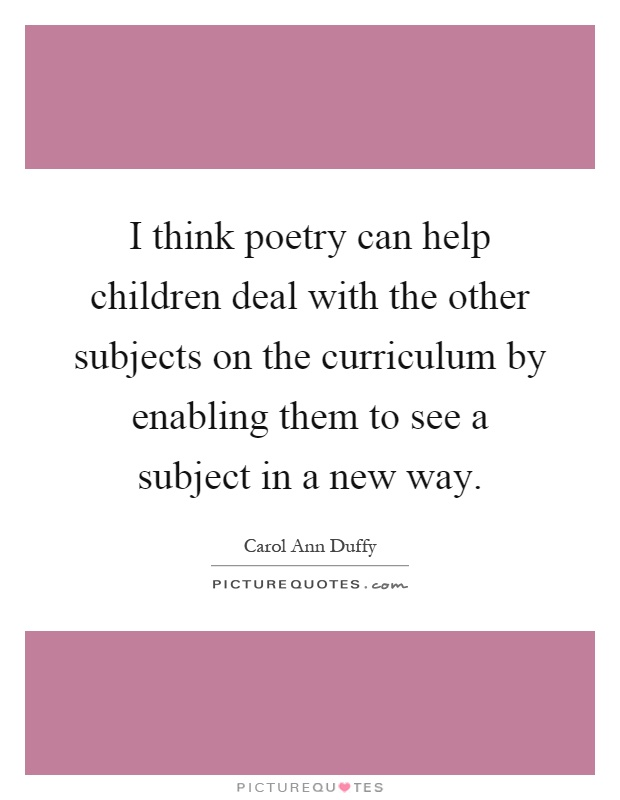 I think poetry can help children deal with the other subjects on the curriculum by enabling them to see a subject in a new way Picture Quote #1