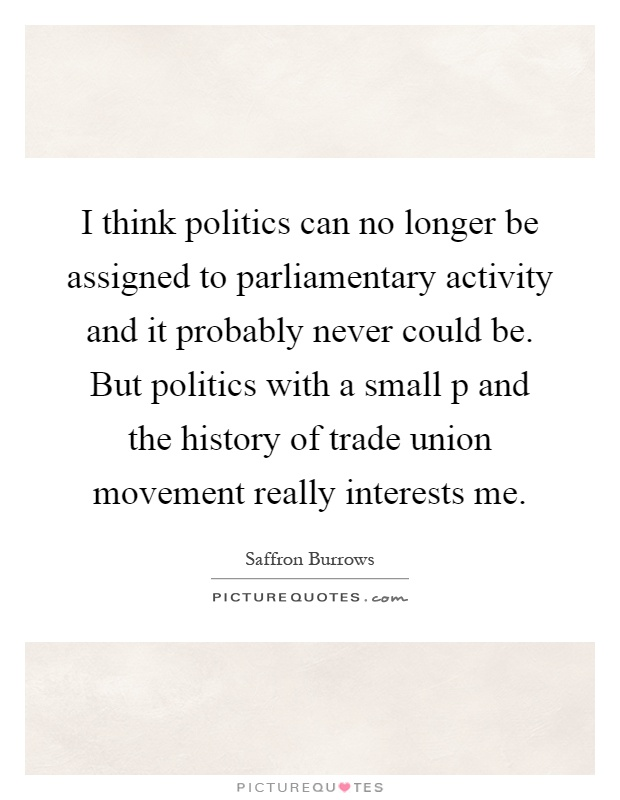 I think politics can no longer be assigned to parliamentary activity and it probably never could be. But politics with a small p and the history of trade union movement really interests me Picture Quote #1