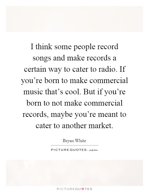 I think some people record songs and make records a certain way to cater to radio. If you're born to make commercial music that's cool. But if you're born to not make commercial records, maybe you're meant to cater to another market Picture Quote #1
