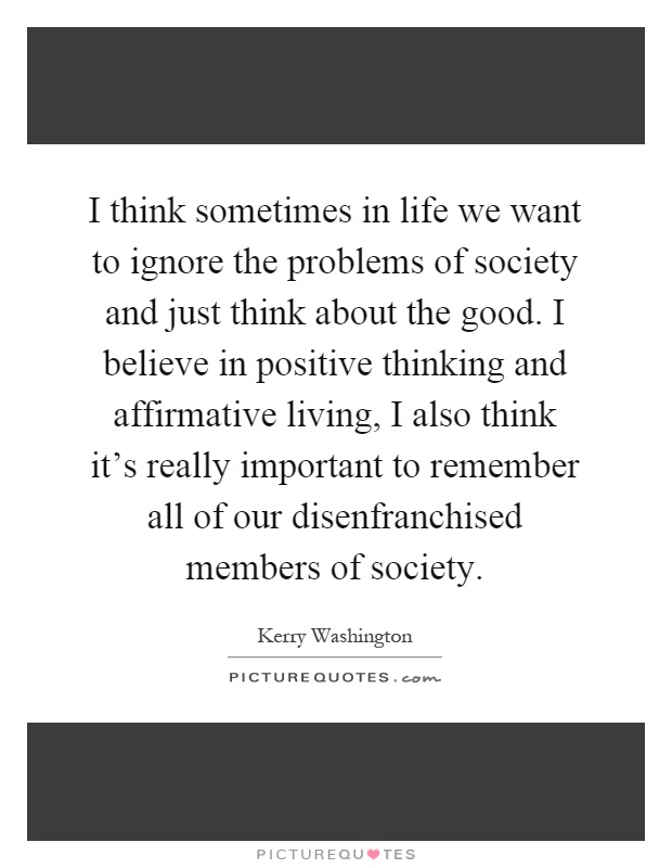 I think sometimes in life we want to ignore the problems of society and just think about the good. I believe in positive thinking and affirmative living, I also think it's really important to remember all of our disenfranchised members of society Picture Quote #1