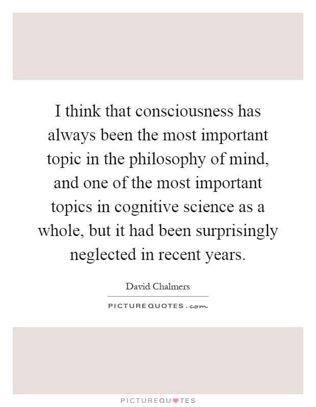 I think that consciousness has always been the most important topic in the philosophy of mind, and one of the most important topics in cognitive science as a whole, but it had been surprisingly neglected in recent years Picture Quote #1