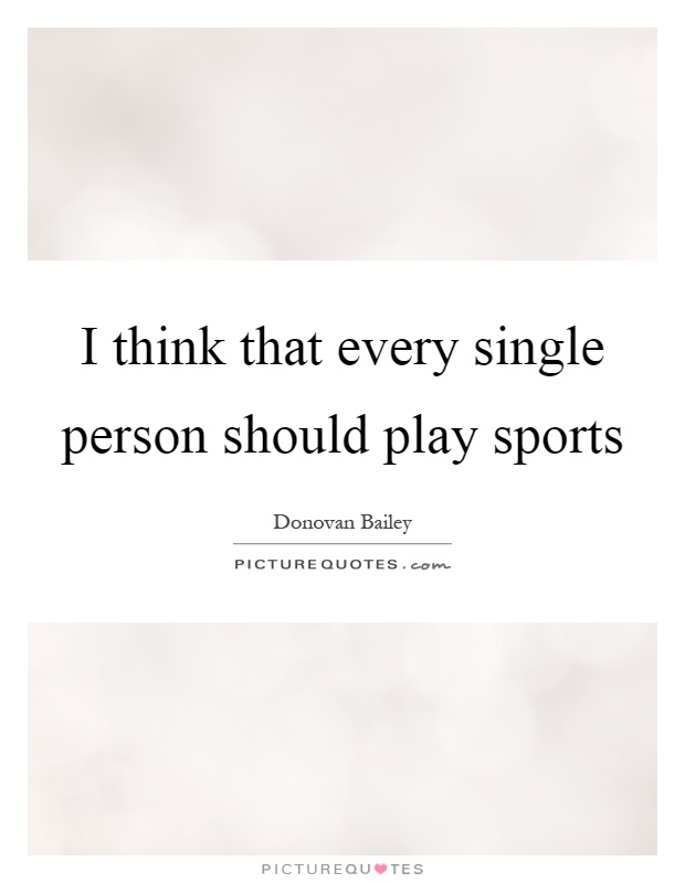 I think that every single person should play sports Picture Quote #1