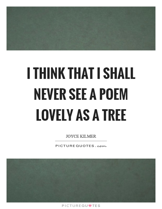 I think that I shall never see a poem lovely as a tree Picture Quote #1