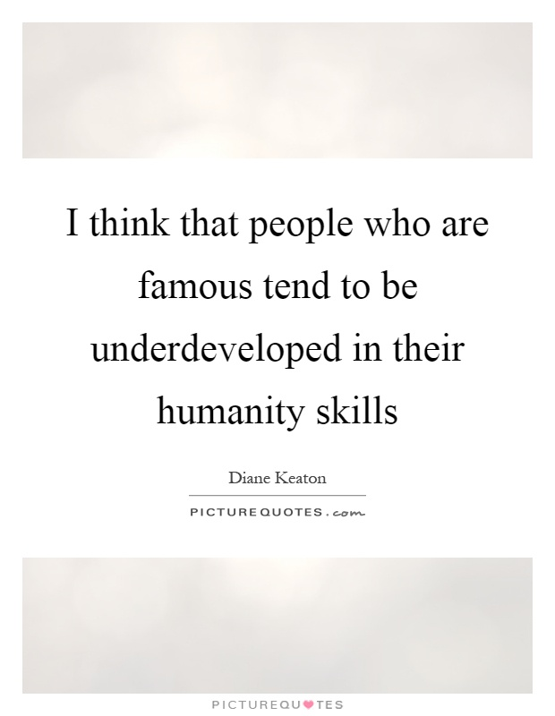 I think that people who are famous tend to be underdeveloped in their humanity skills Picture Quote #1