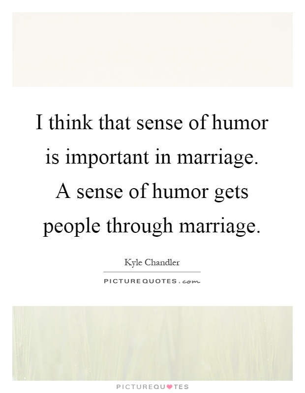 I think that sense of humor is important in marriage. A