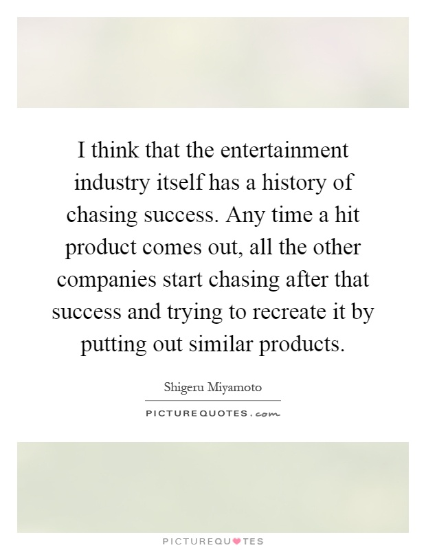 I think that the entertainment industry itself has a history of chasing success. Any time a hit product comes out, all the other companies start chasing after that success and trying to recreate it by putting out similar products Picture Quote #1