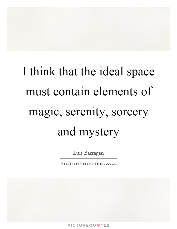 I think that the ideal space must contain elements of magic, serenity, sorcery and mystery Picture Quote #1