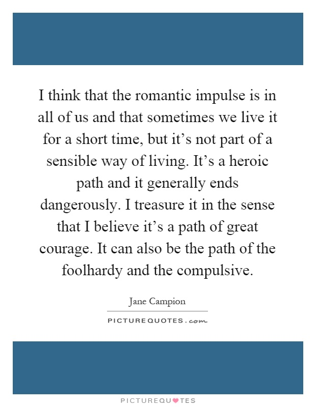I think that the romantic impulse is in all of us and that sometimes we live it for a short time, but it's not part of a sensible way of living. It's a heroic path and it generally ends dangerously. I treasure it in the sense that I believe it's a path of great courage. It can also be the path of the foolhardy and the compulsive Picture Quote #1