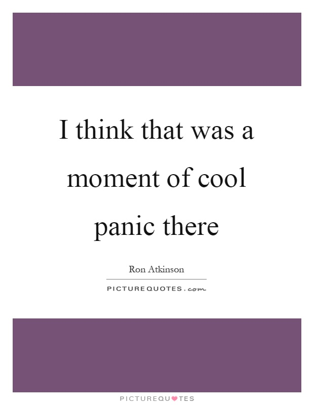 I think that was a moment of cool panic there Picture Quote #1
