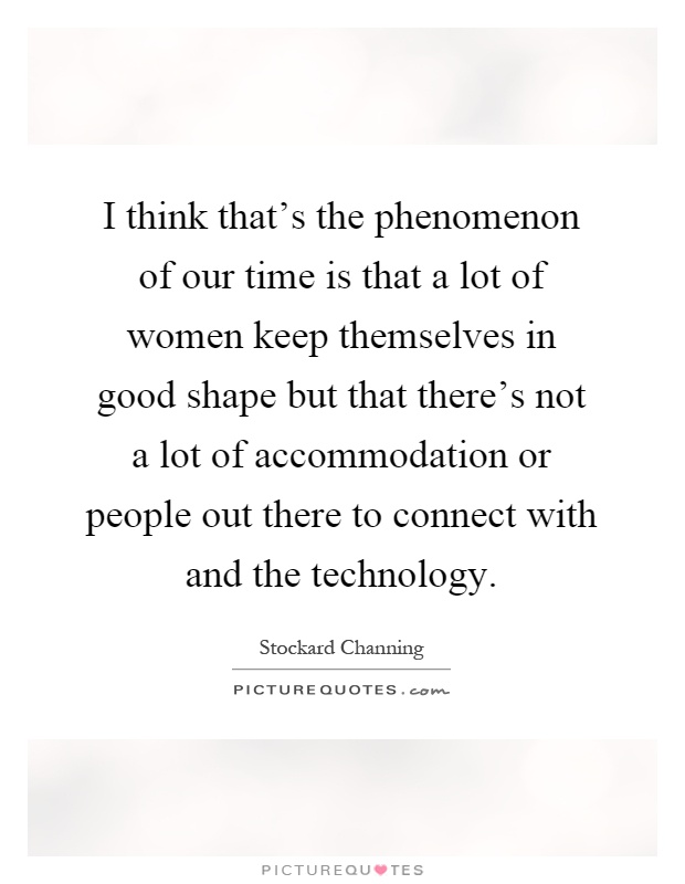 I think that's the phenomenon of our time is that a lot of women keep themselves in good shape but that there's not a lot of accommodation or people out there to connect with and the technology Picture Quote #1