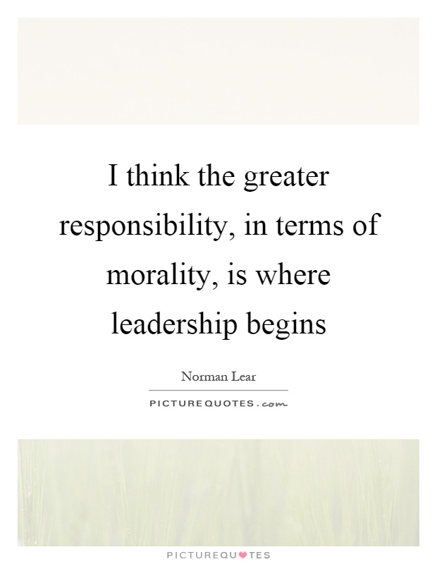 I think the greater responsibility, in terms of morality, is where leadership begins Picture Quote #1