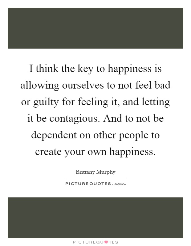 I think the key to happiness is allowing ourselves to not feel bad or guilty for feeling it, and letting it be contagious. And to not be dependent on other people to create your own happiness Picture Quote #1