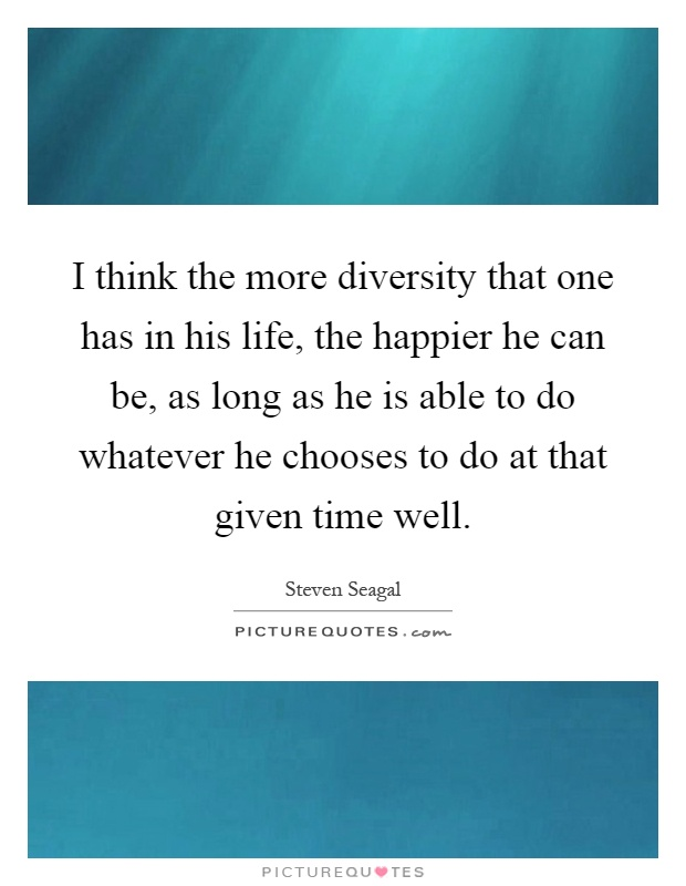 I think the more diversity that one has in his life, the happier he can be, as long as he is able to do whatever he chooses to do at that given time well Picture Quote #1