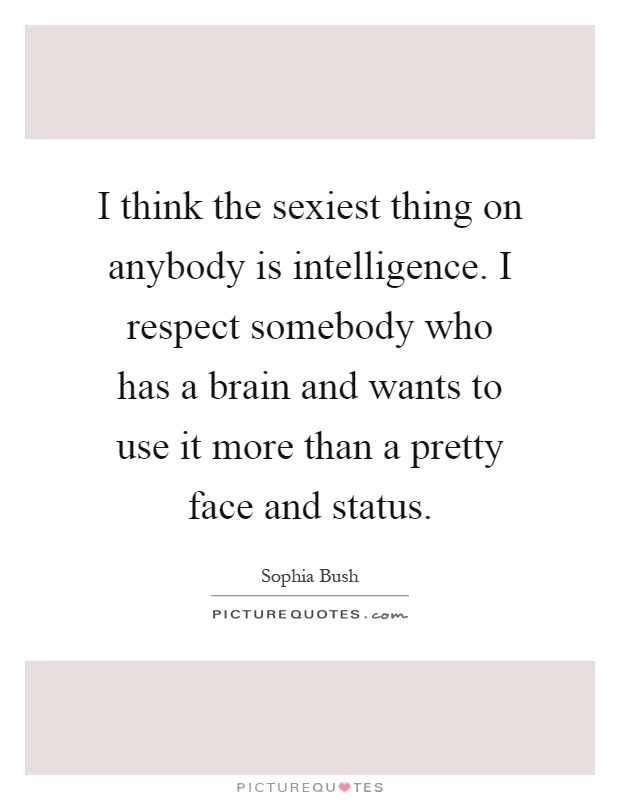 High Quality I Think The Sexiest Thing On Anybody Is Intelligence. I Respect Somebody  Who Has A Brain And Wants To Use It More Than A Pretty Face And Status