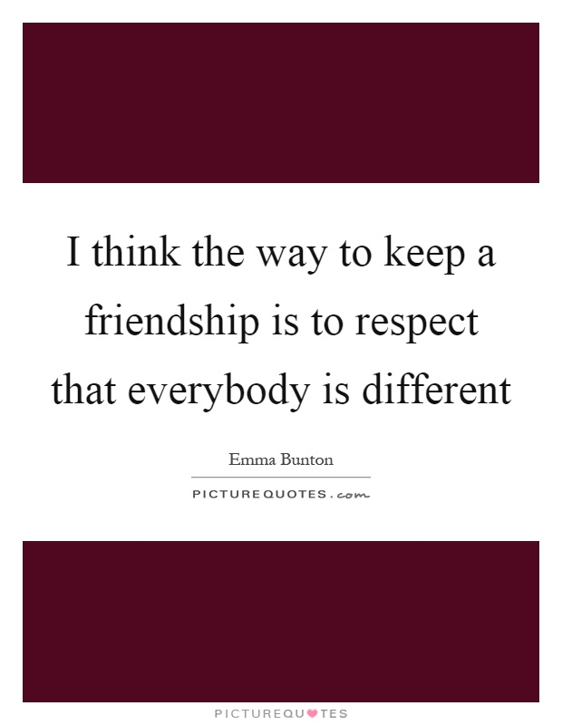 I think the way to keep a friendship is to respect that everybody is different Picture Quote #1