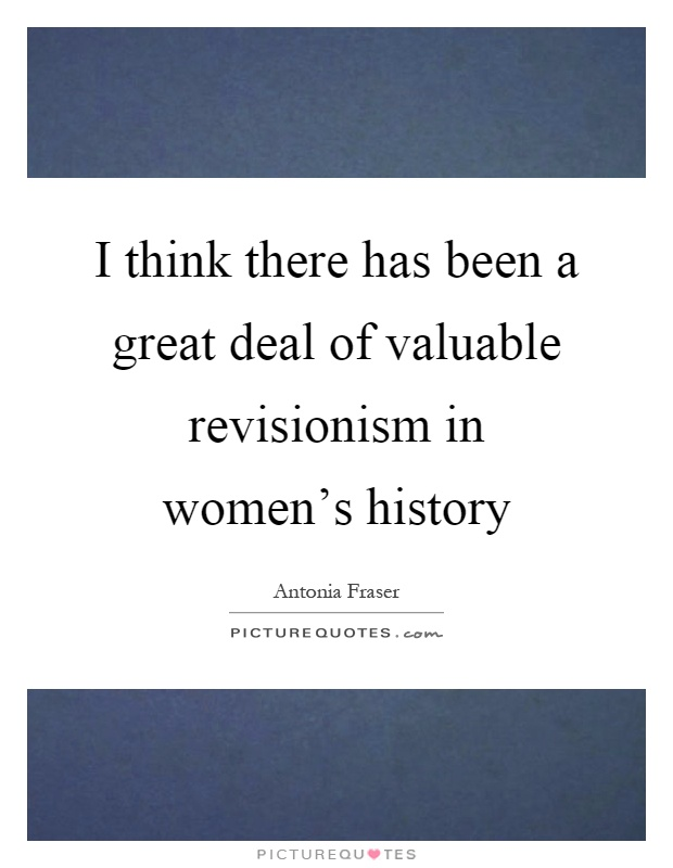 I think there has been a great deal of valuable revisionism in women's history Picture Quote #1
