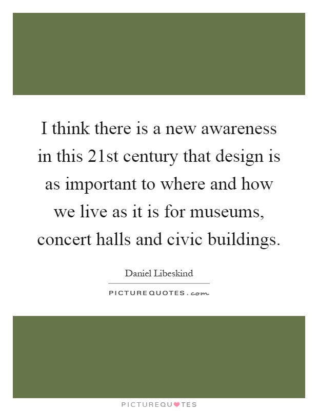 I think there is a new awareness in this 21st century that design is as important to where and how we live as it is for museums, concert halls and civic buildings Picture Quote #1