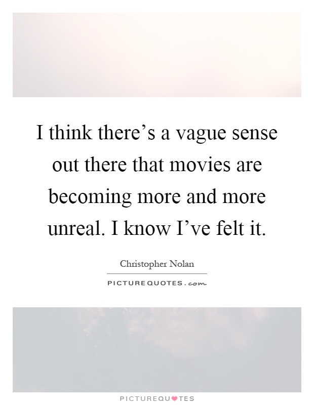 I think there's a vague sense out there that movies are becoming more and more unreal. I know I've felt it Picture Quote #1