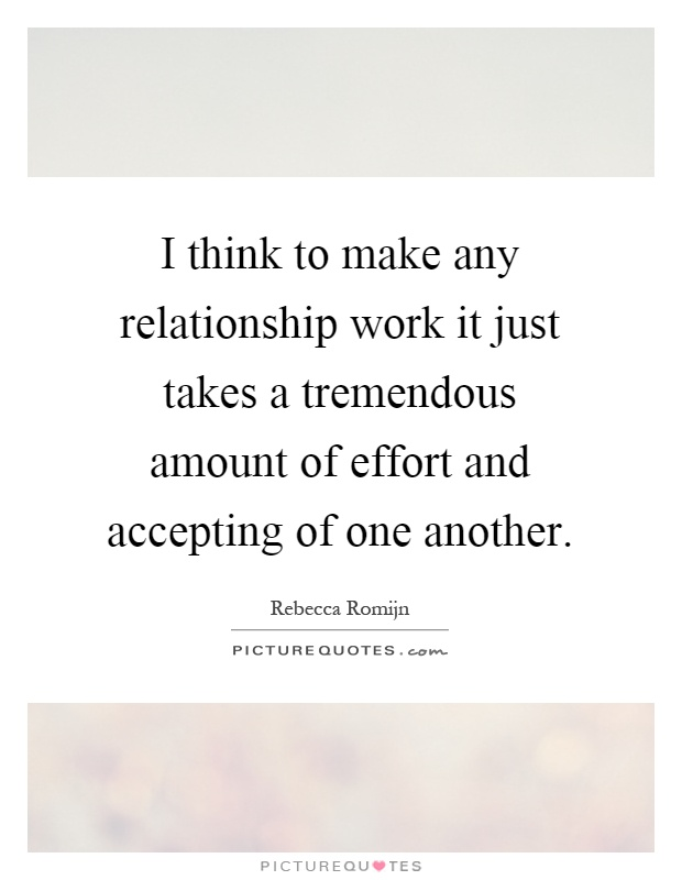 I think to make any relationship work it just takes a tremendous amount of effort and accepting of one another Picture Quote #1