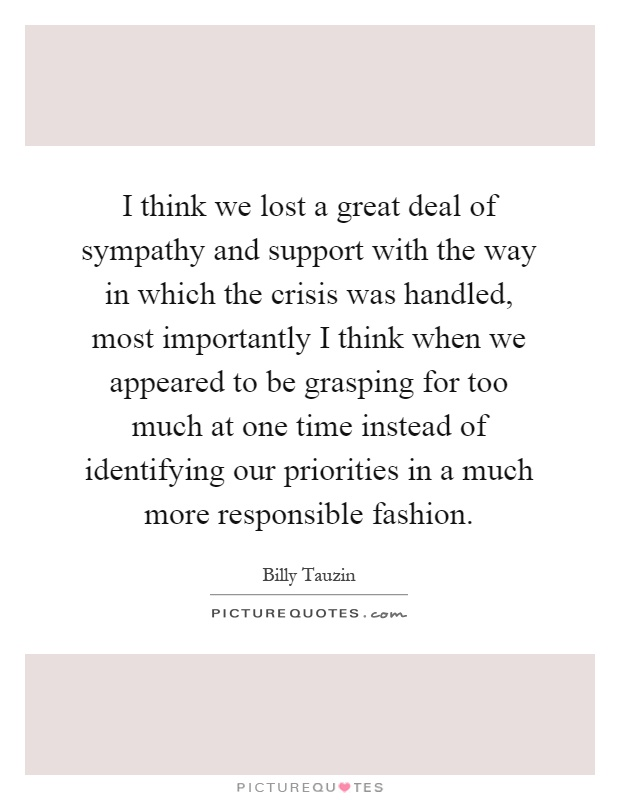 I think we lost a great deal of sympathy and support with the way in which the crisis was handled, most importantly I think when we appeared to be grasping for too much at one time instead of identifying our priorities in a much more responsible fashion Picture Quote #1