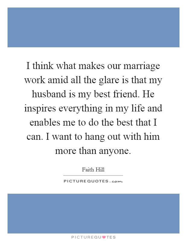 I think what makes our marriage work amid all the glare is that my husband is my best friend. He inspires everything in my life and enables me to do the best that I can. I want to hang out with him more than anyone Picture Quote #1