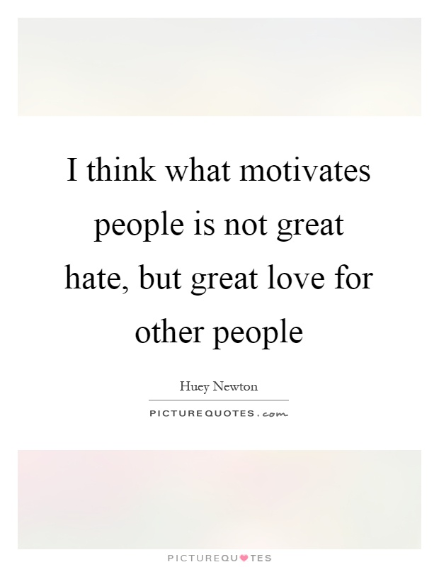 i think what motivates people is not great hate but great love