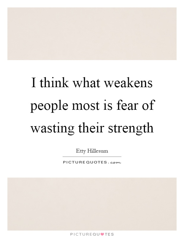 I think what weakens people most is fear of wasting their strength Picture Quote #1