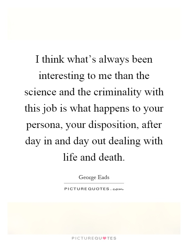 I think what's always been interesting to me than the science and the criminality with this job is what happens to your persona, your disposition, after day in and day out dealing with life and death Picture Quote #1