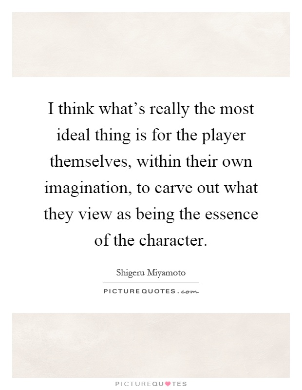 I think what's really the most ideal thing is for the player themselves, within their own imagination, to carve out what they view as being the essence of the character Picture Quote #1