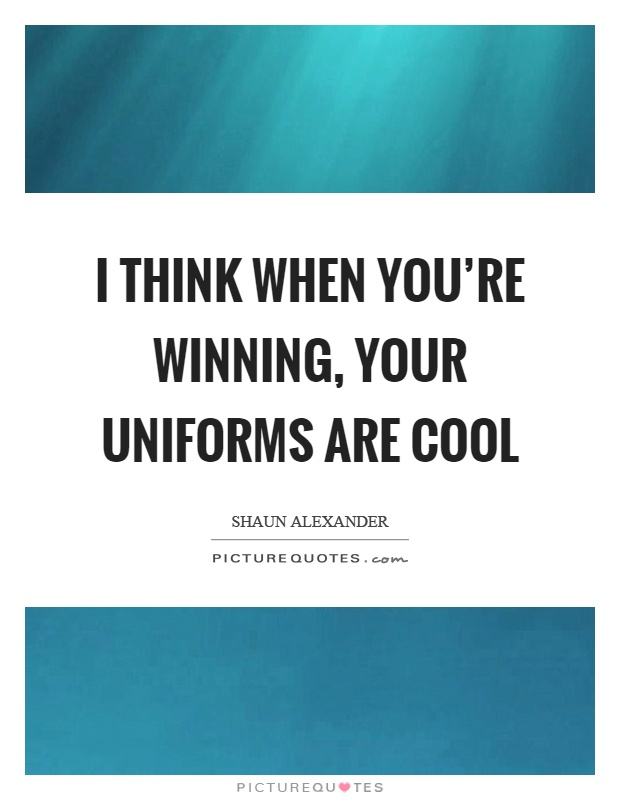I think when you're winning, your uniforms are cool Picture Quote #1