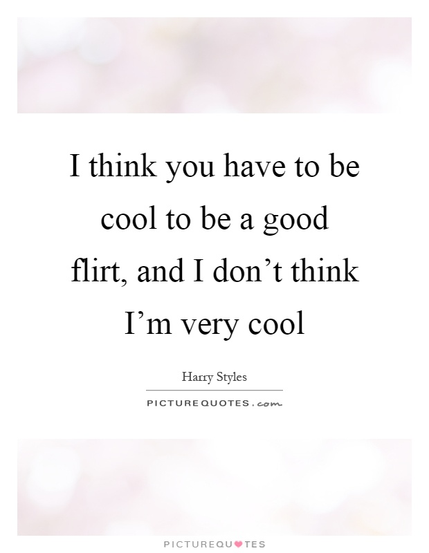 I think you have to be cool to be a good flirt, and I don't think I'm very cool Picture Quote #1