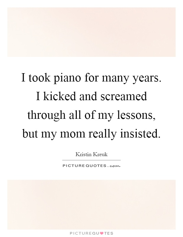 I took piano for many years. I kicked and screamed through all of my lessons, but my mom really insisted Picture Quote #1