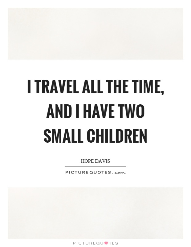 I travel all the time, and I have two small children Picture Quote #1