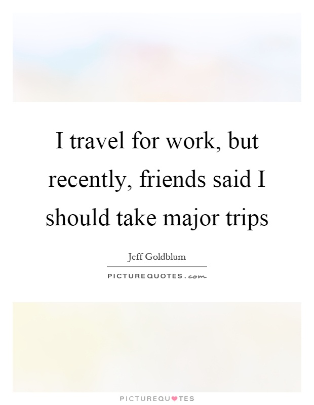 I Travel For Work But Recently Friends Said I Should Take