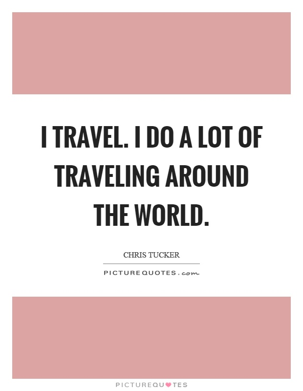I travel. I do a lot of traveling around the world Picture Quote #1