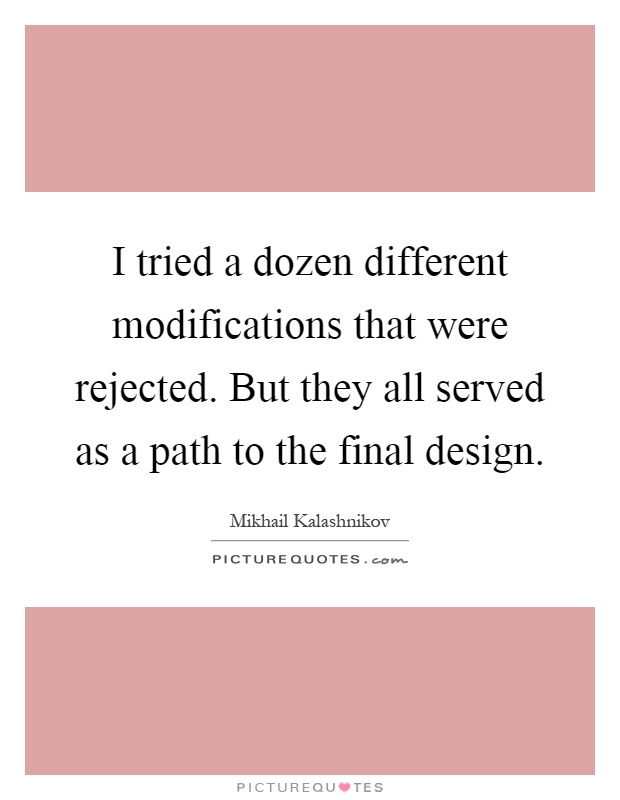 I tried a dozen different modifications that were rejected. But they all served as a path to the final design Picture Quote #1