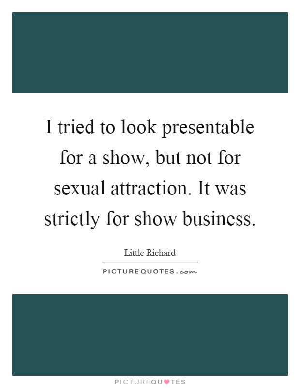 I tried to look presentable for a show, but not for sexual attraction. It was strictly for show business Picture Quote #1