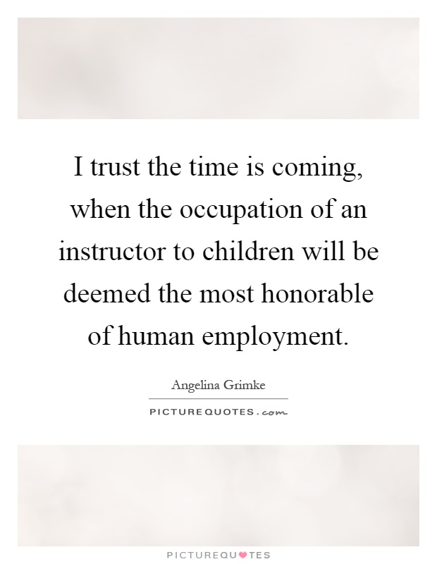I trust the time is coming, when the occupation of an instructor to children will be deemed the most honorable of human employment Picture Quote #1