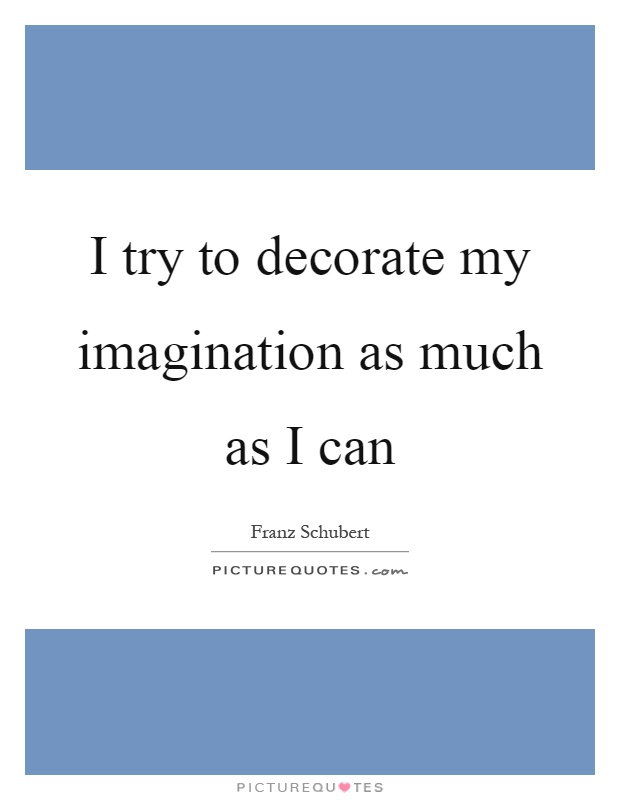 I try to decorate my imagination as much as I can Picture Quote #1