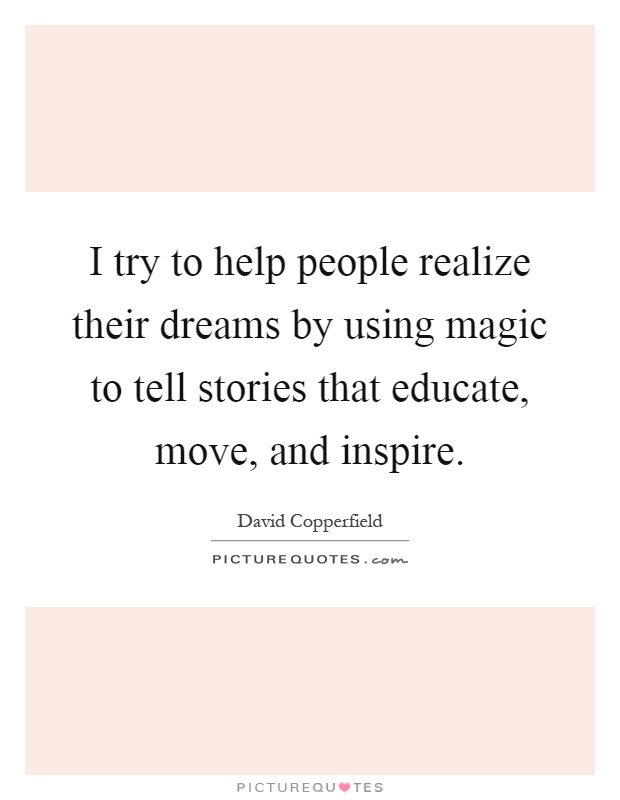 I try to help people realize their dreams by using magic to tell stories that educate, move, and inspire Picture Quote #1