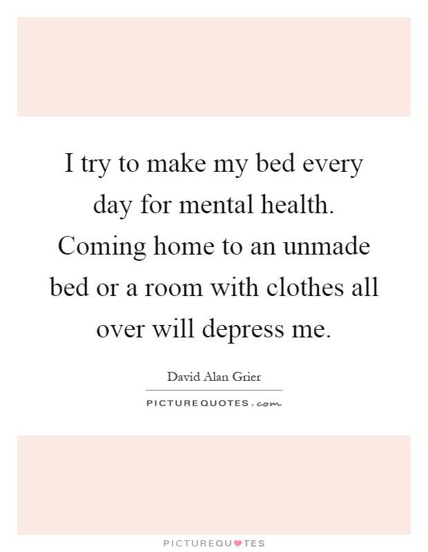 I try to make my bed every day for mental health. Coming home to an unmade bed or a room with clothes all over will depress me Picture Quote #1