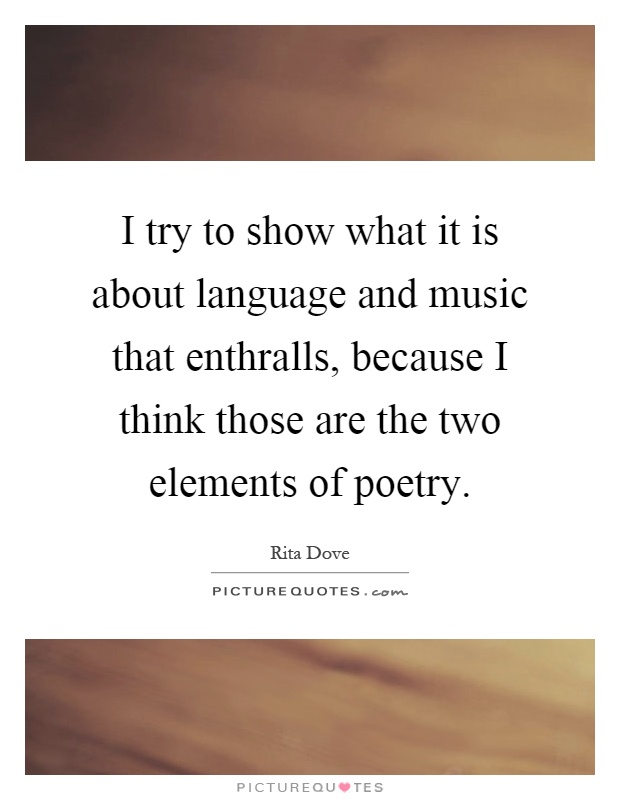 I try to show what it is about language and music that enthralls, because I think those are the two elements of poetry Picture Quote #1