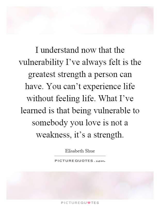I understand now that the vulnerability I've always felt is the greatest strength a person can have. You can't experience life without feeling life. What I've learned is that being vulnerable to somebody you love is not a weakness, it's a strength Picture Quote #1