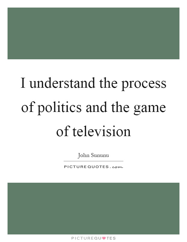 I understand the process of politics and the game of television Picture Quote #1