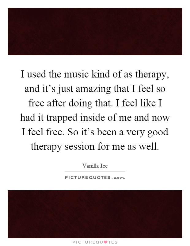 I used the music kind of as therapy, and it's just amazing that I feel so free after doing that. I feel like I had it trapped inside of me and now I feel free. So it's been a very good therapy session for me as well Picture Quote #1