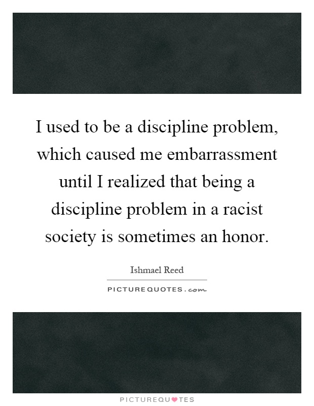 I used to be a discipline problem, which caused me embarrassment until I realized that being a discipline problem in a racist society is sometimes an honor Picture Quote #1