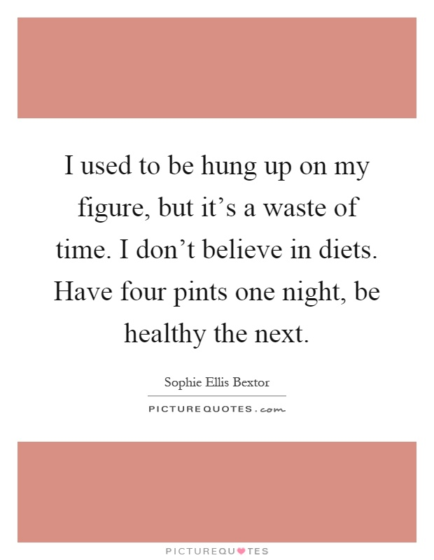 I used to be hung up on my figure, but it's a waste of time. I don't believe in diets. Have four pints one night, be healthy the next Picture Quote #1