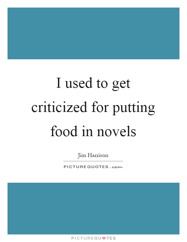 I used to get criticized for putting food in novels Picture Quote #1